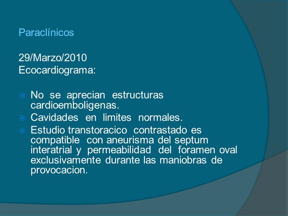 Paraclínicos 29/Marzo/2010. Ecocardiograma: No se aprecian estructuras cardioemboligenas. Cavidades en limites normales.