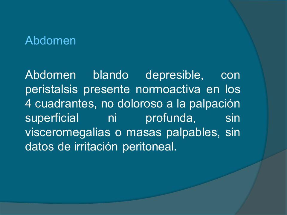 Abdomen Abdomen blando depresible, con peristalsis presente normoactiva en los 4 cuadrantes, no doloroso a la palpación superficial ni profunda, sin visceromegalias o masas palpables, sin datos de irritación peritoneal.