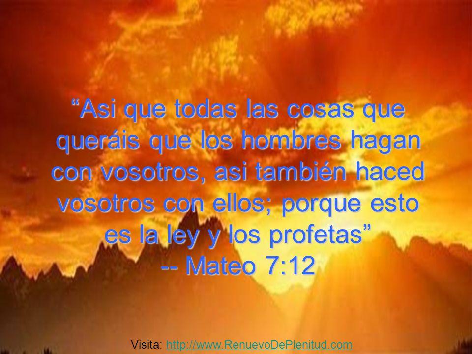 Asi que todas las cosas que queráis que los hombres hagan con vosotros, asi también haced vosotros con ellos; porque esto es la ley y los profetas -- Mateo 7:12