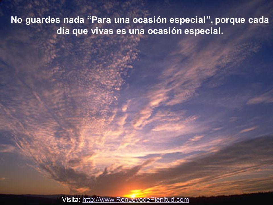 No guardes nada Para una ocasión especial , porque cada día que vivas es una ocasión especial.