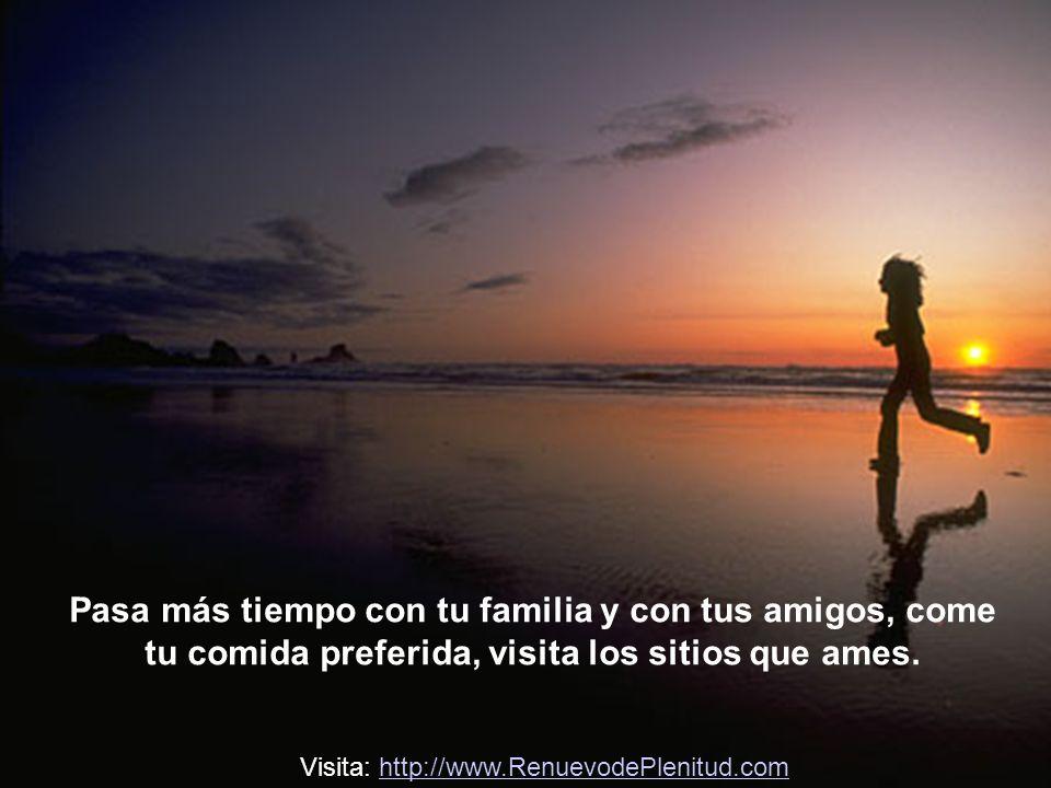 Pasa más tiempo con tu familia y con tus amigos, come tu comida preferida, visita los sitios que ames.
