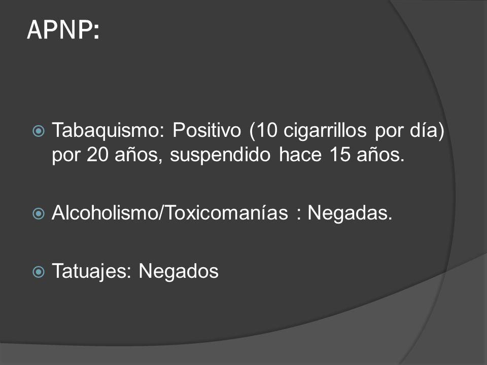 APNP: Tabaquismo: Positivo (10 cigarrillos por día) por 20 años, suspendido hace 15 años. Alcoholismo/Toxicomanías : Negadas.