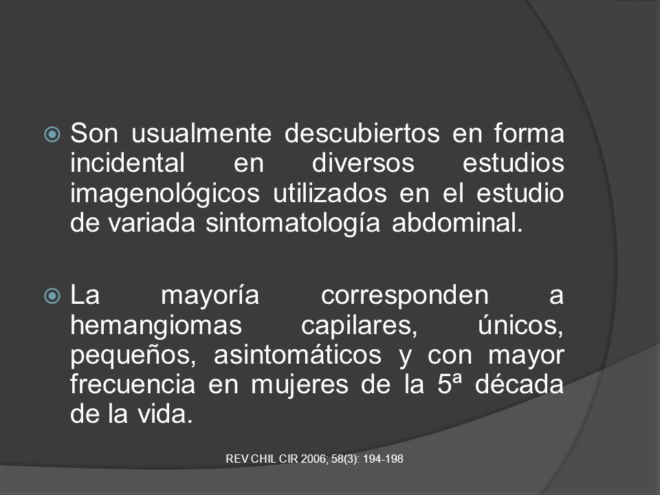 Son usualmente descubiertos en forma incidental en diversos estudios imagenológicos utilizados en el estudio de variada sintomatología abdominal.