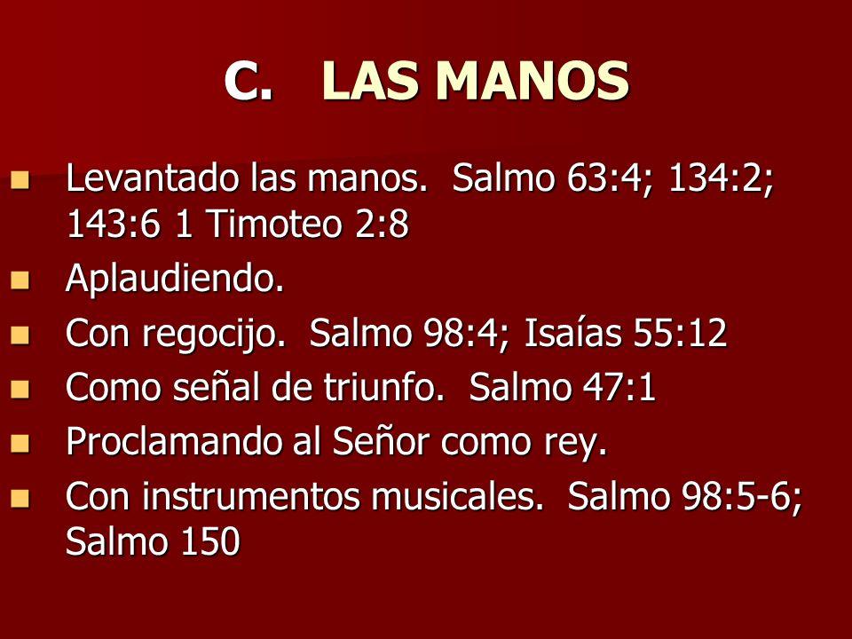 C. LAS MANOS Levantado las manos. Salmo 63:4; 134:2; 143:6 1 Timoteo 2:8. Aplaudiendo. Con regocijo. Salmo 98:4; Isaías 55:12.