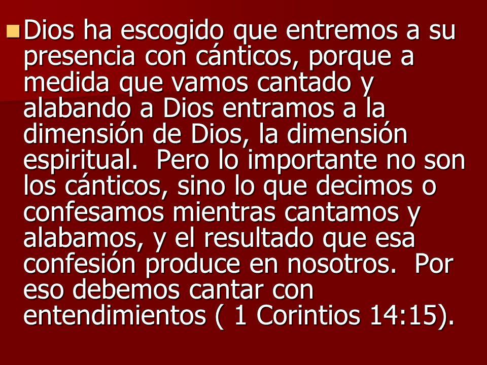 Dios ha escogido que entremos a su presencia con cánticos, porque a medida que vamos cantado y alabando a Dios entramos a la dimensión de Dios, la dimensión espiritual.
