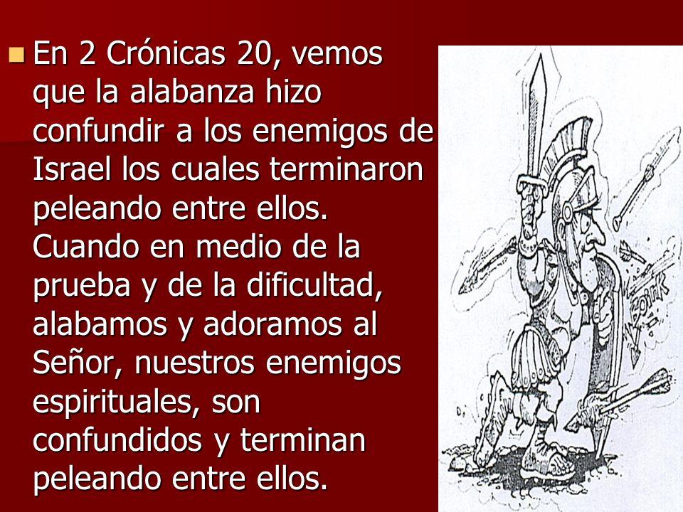 En 2 Crónicas 20, vemos que la alabanza hizo confundir a los enemigos de Israel los cuales terminaron peleando entre ellos.