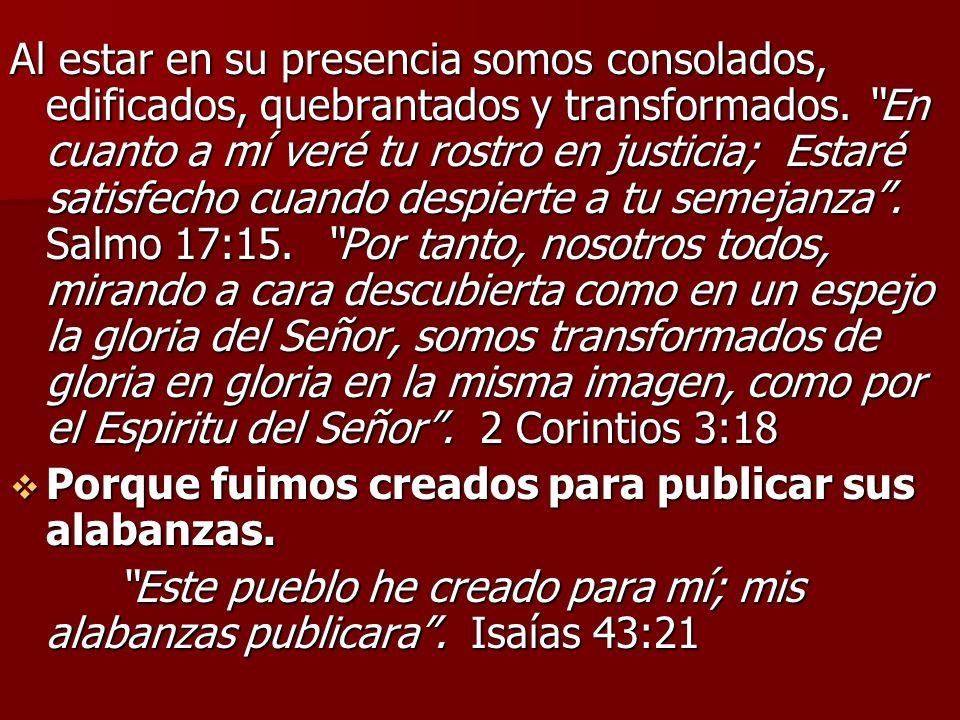 Al estar en su presencia somos consolados, edificados, quebrantados y transformados. En cuanto a mí veré tu rostro en justicia; Estaré satisfecho cuando despierte a tu semejanza . Salmo 17:15. Por tanto, nosotros todos, mirando a cara descubierta como en un espejo la gloria del Señor, somos transformados de gloria en gloria en la misma imagen, como por el Espiritu del Señor . 2 Corintios 3:18