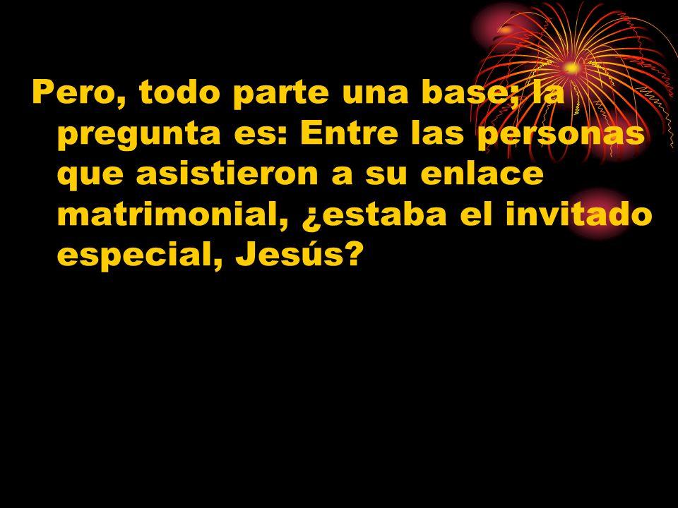Pero, todo parte una base; la pregunta es: Entre las personas que asistieron a su enlace matrimonial, ¿estaba el invitado especial, Jesús