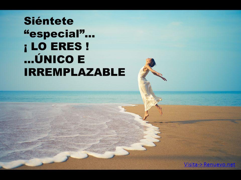 Siéntete especial ... ¡ LO ERES ! ...ÚNICO E IRREMPLAZABLE