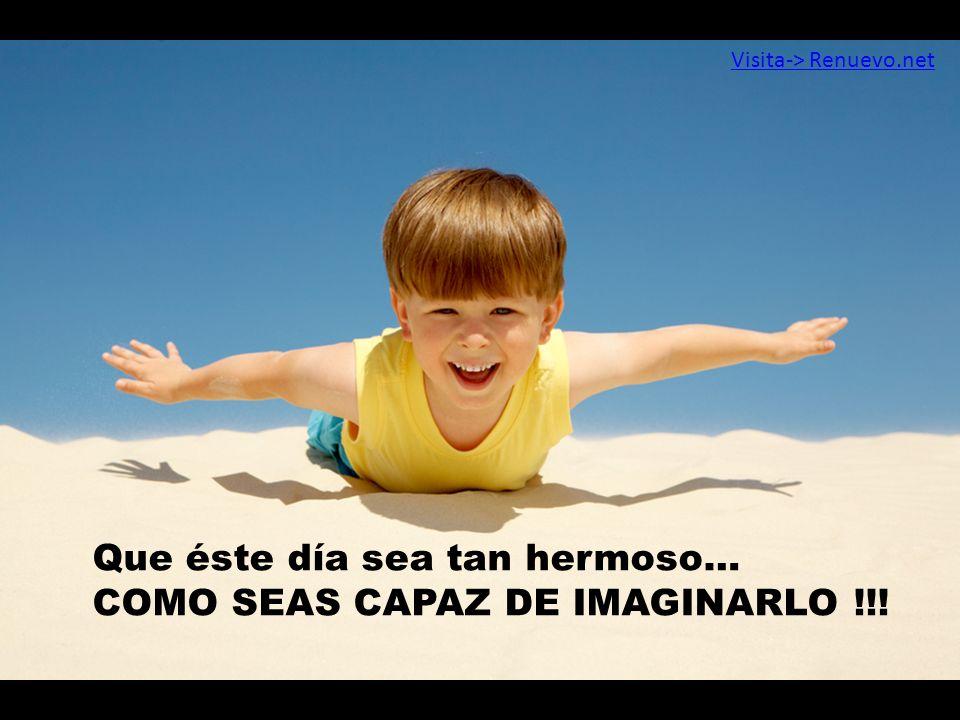 Que éste día sea tan hermoso… COMO SEAS CAPAZ DE IMAGINARLO !!!