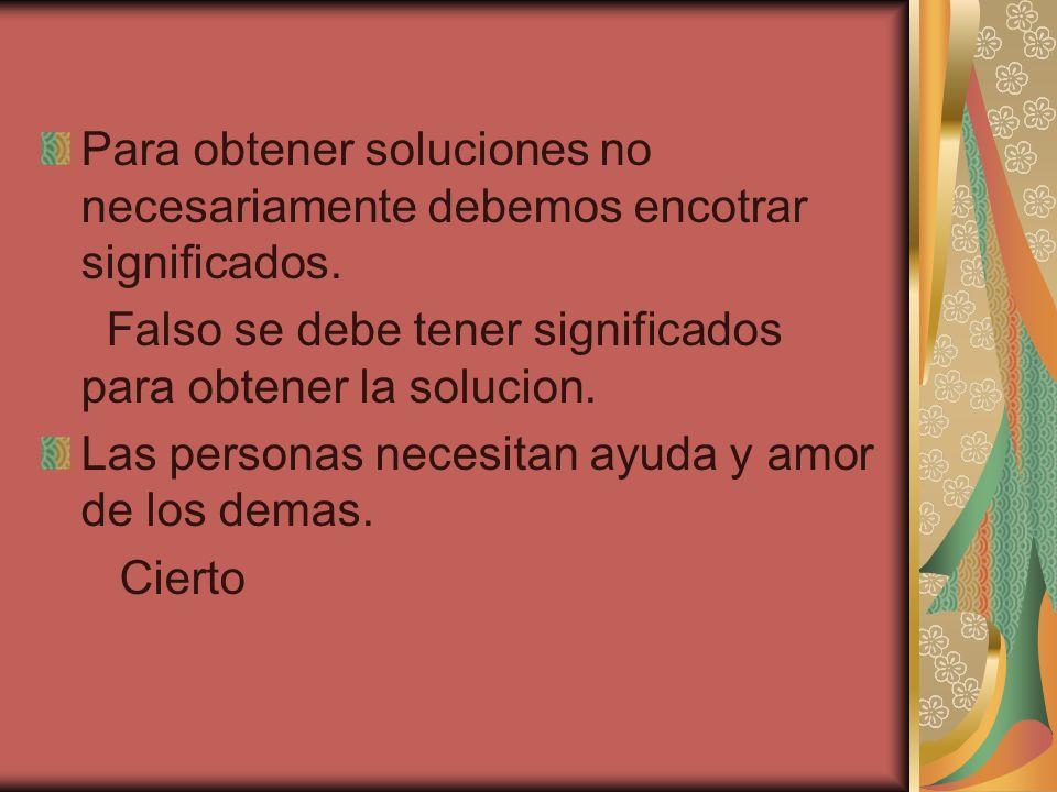 Para obtener soluciones no necesariamente debemos encotrar significados.