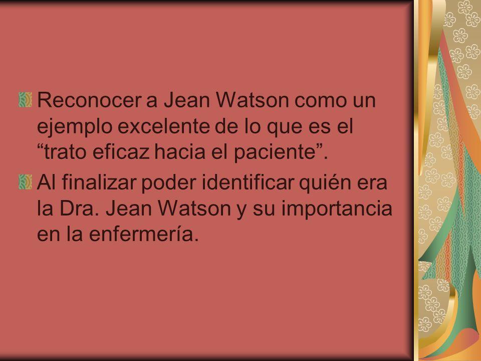 Reconocer a Jean Watson como un ejemplo excelente de lo que es el trato eficaz hacia el paciente .