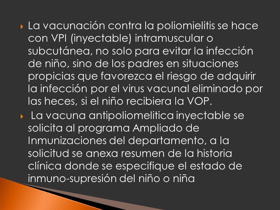 La vacunación contra la poliomielitis se hace con VPI (inyectable) intramuscular o subcutánea, no solo para evitar la infección de niño, sino de los padres en situaciones propicias que favorezca el riesgo de adquirir la infección por el virus vacunal eliminado por las heces, si el niño recibiera la VOP.