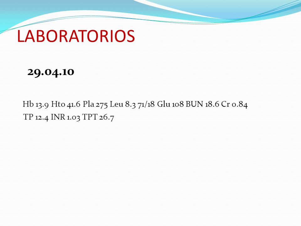 LABORATORIOS29.04.10.Hb 13.9 Hto 41.6 Pla 275 Leu 8.3 71/18 Glu 108 BUN 18.6 Cr 0.84.