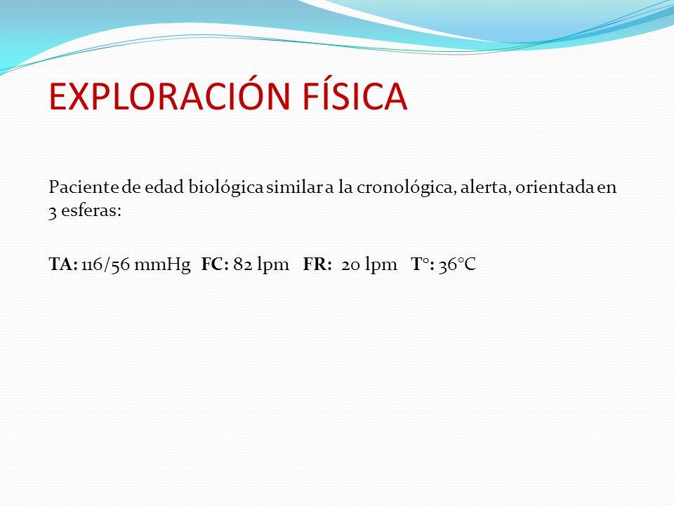 EXPLORACIÓN FÍSICA Paciente de edad biológica similar a la cronológica, alerta, orientada en 3 esferas: