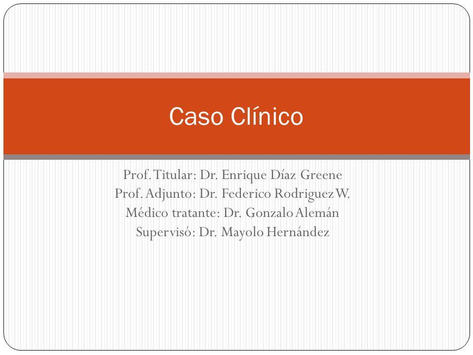 Caso Clínico Prof. Titular: Dr. Enrique Díaz Greene