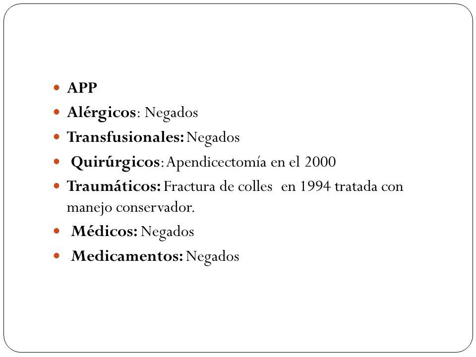 APP Alérgicos: Negados. Transfusionales: Negados. Quirúrgicos: Apendicectomía en el 2000.