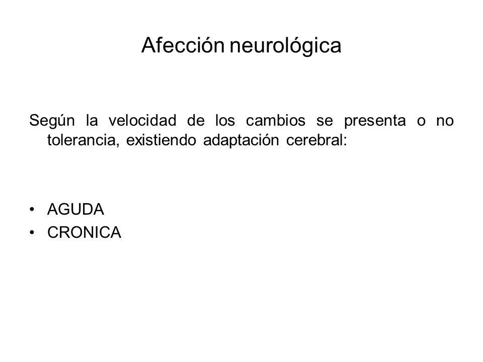 Afección neurológica Según la velocidad de los cambios se presenta o no tolerancia, existiendo adaptación cerebral: