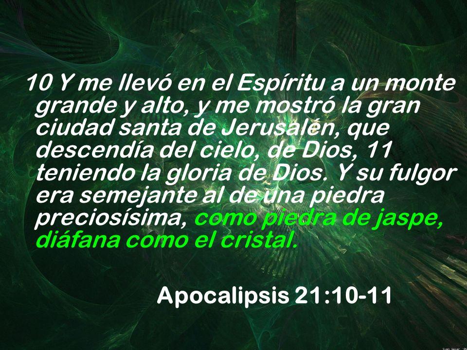 10 Y me llevó en el Espíritu a un monte grande y alto, y me mostró la gran ciudad santa de Jerusalén, que descendía del cielo, de Dios, 11 teniendo la gloria de Dios. Y su fulgor era semejante al de una piedra preciosísima, como piedra de jaspe, diáfana como el cristal.