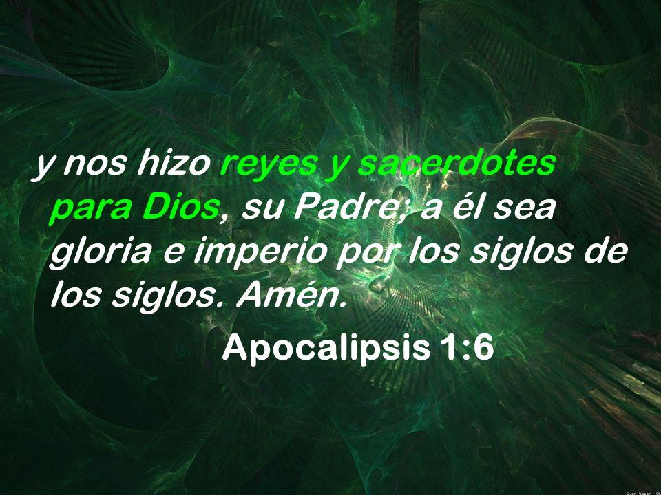y nos hizo reyes y sacerdotes para Dios, su Padre; a él sea gloria e imperio por los siglos de los siglos. Amén.