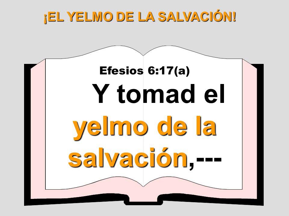 ¡EL YELMO DE LA SALVACIÓN! Y tomad el yelmo de la salvación,---