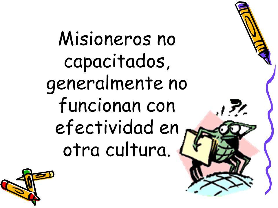 Misioneros no capacitados, generalmente no funcionan con efectividad en otra cultura.