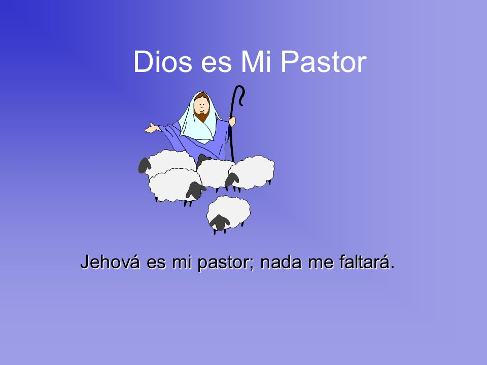 Jehová es mi pastor; nada me faltará.