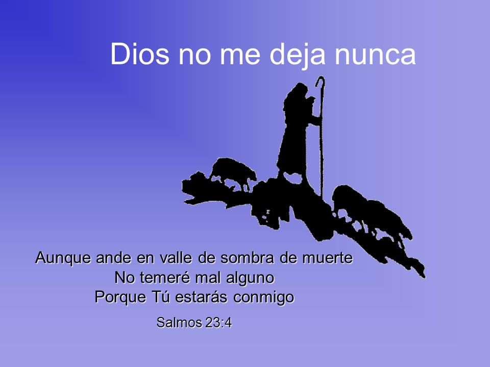 Dios no me deja nunca Aunque ande en valle de sombra de muerte No temeré mal alguno Porque Tú estarás conmigo.