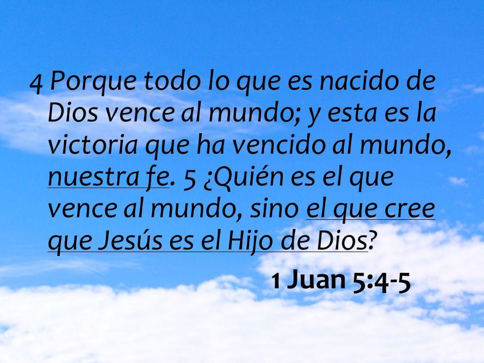 4 Porque todo lo que es nacido de Dios vence al mundo; y esta es la victoria que ha vencido al mundo, nuestra fe. 5 ¿Quién es el que vence al mundo, sino el que cree que Jesús es el Hijo de Dios