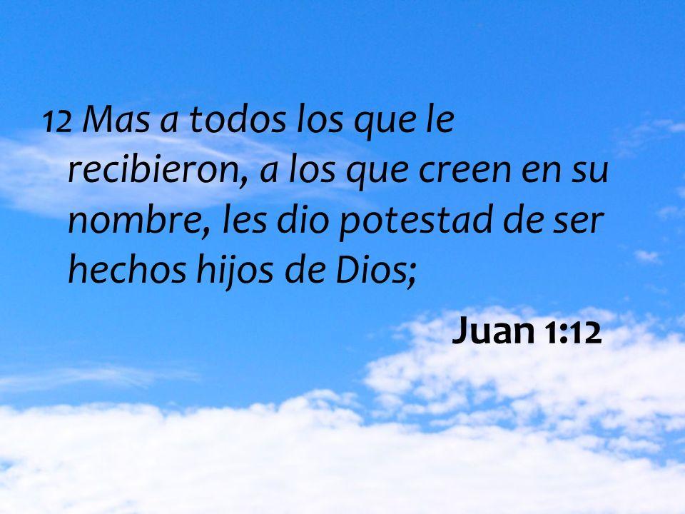 12 Mas a todos los que le recibieron, a los que creen en su nombre, les dio potestad de ser hechos hijos de Dios;