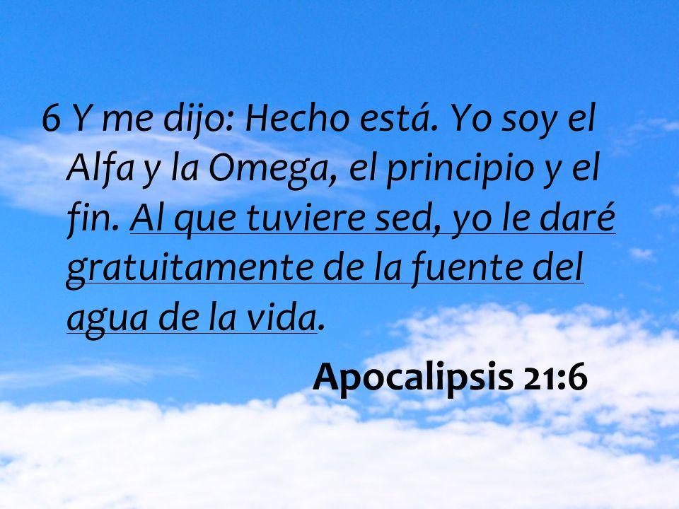 6 Y me dijo: Hecho está. Yo soy el Alfa y la Omega, el principio y el fin. Al que tuviere sed, yo le daré gratuitamente de la fuente del agua de la vida.