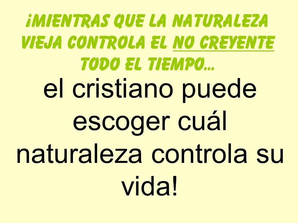 el cristiano puede escoger cuál naturaleza controla su vida!