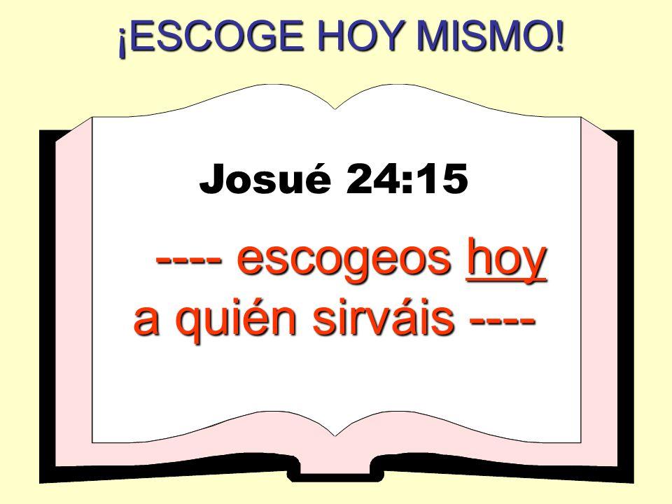 ¡ESCOGE HOY MISMO! Josué 24:15 ---- escogeos hoy a quién sirváis ----