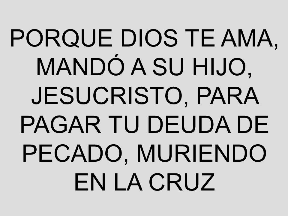 PORQUE DIOS TE AMA, MANDÓ A SU HIJO, JESUCRISTO, PARA PAGAR TU DEUDA DE PECADO, MURIENDO EN LA CRUZ