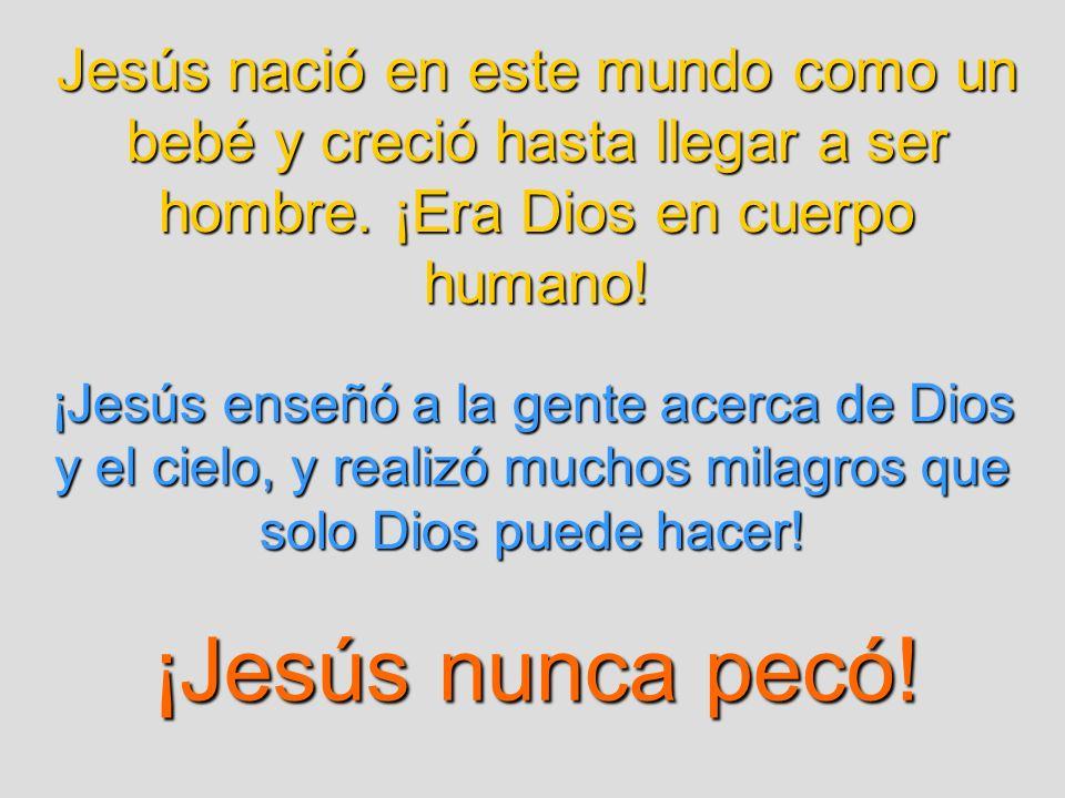 Jesús nació en este mundo como un bebé y creció hasta llegar a ser hombre. ¡Era Dios en cuerpo humano!