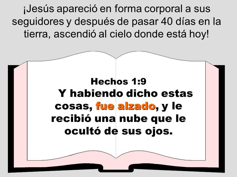 ¡Jesús apareció en forma corporal a sus seguidores y después de pasar 40 días en la tierra, ascendió al cielo donde está hoy!