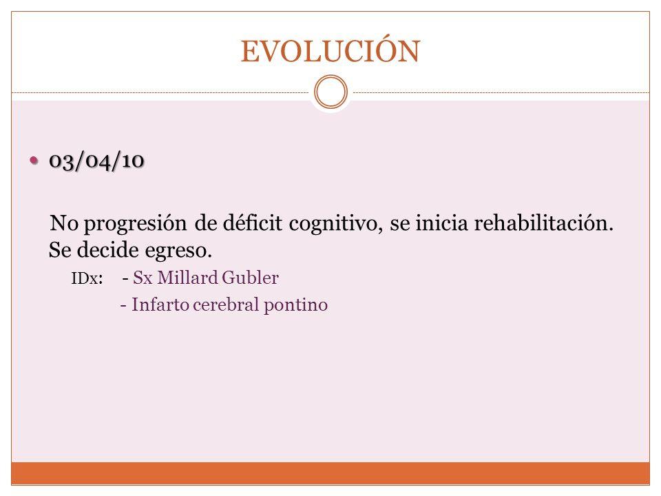 EVOLUCIÓN03/04/10. No progresión de déficit cognitivo, se inicia rehabilitación. Se decide egreso. IDx: - Sx Millard Gubler.