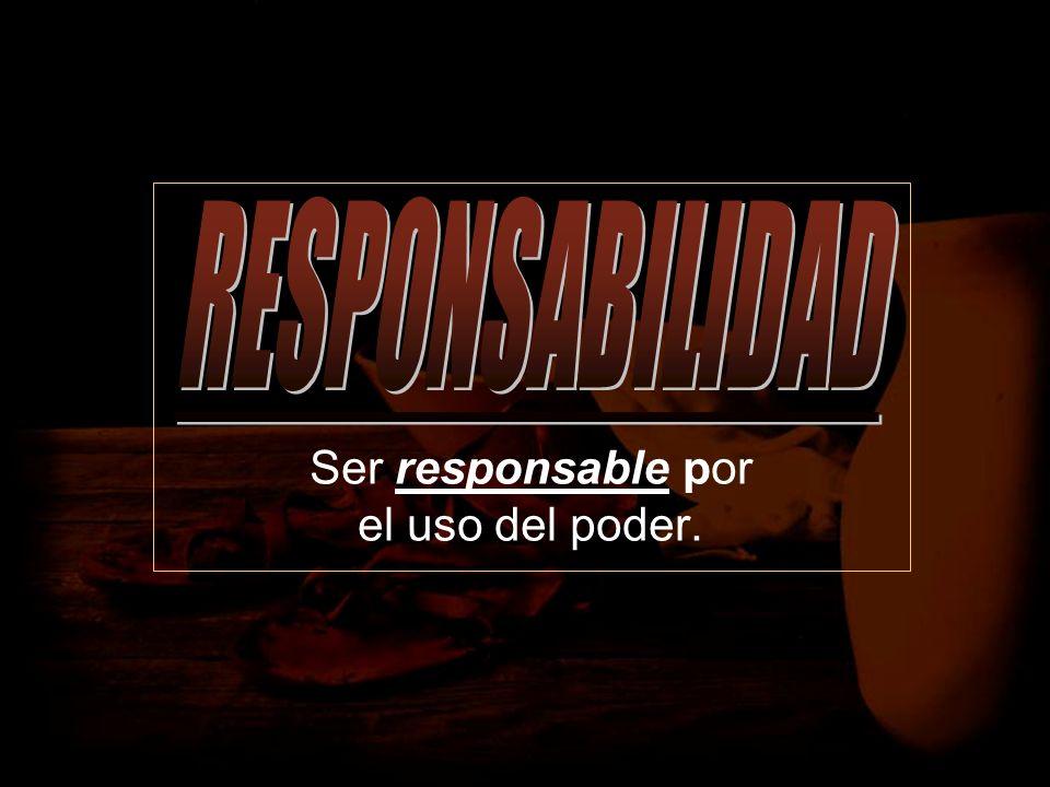 Ser responsable por el uso del poder.