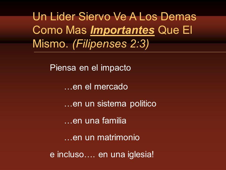 3/24/2017 Un Lider Siervo Ve A Los Demas Como Mas Importantes Que El Mismo. (Filipenses 2:3) Piensa en el impacto.