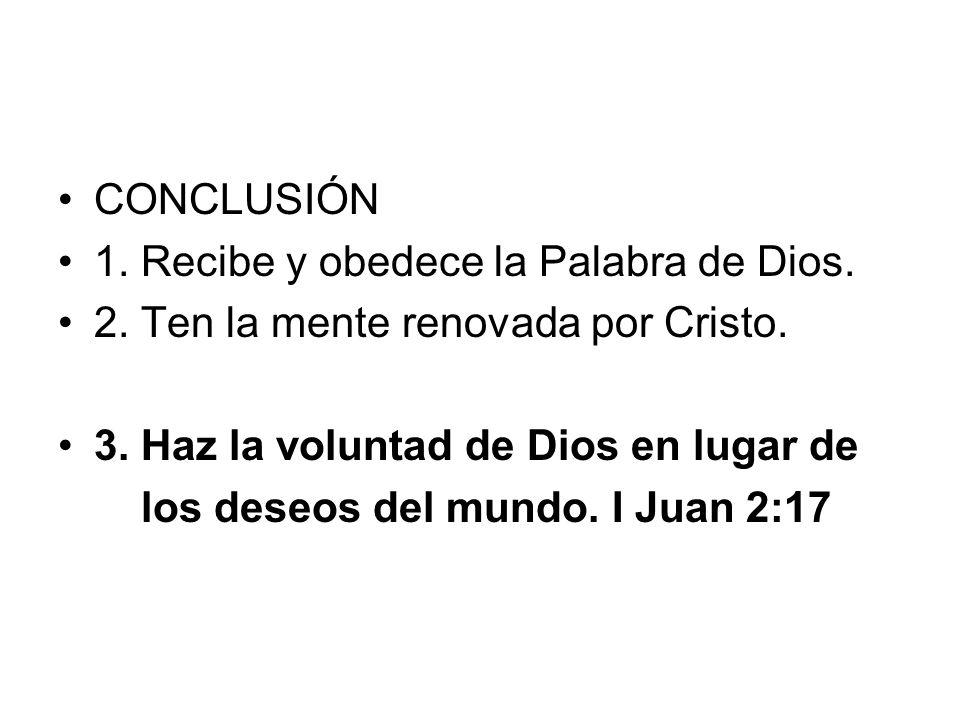 CONCLUSIÓN 1. Recibe y obedece la Palabra de Dios. 2. Ten la mente renovada por Cristo. 3. Haz la voluntad de Dios en lugar de.