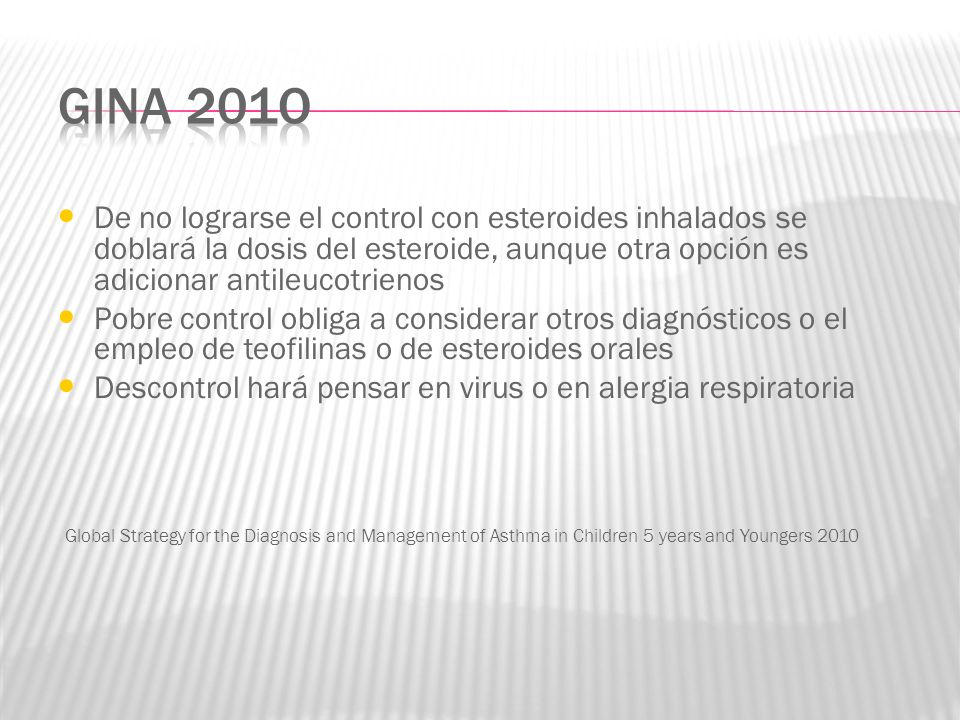GINA 201o De no lograrse el control con esteroides inhalados se doblará la dosis del esteroide, aunque otra opción es adicionar antileucotrienos.