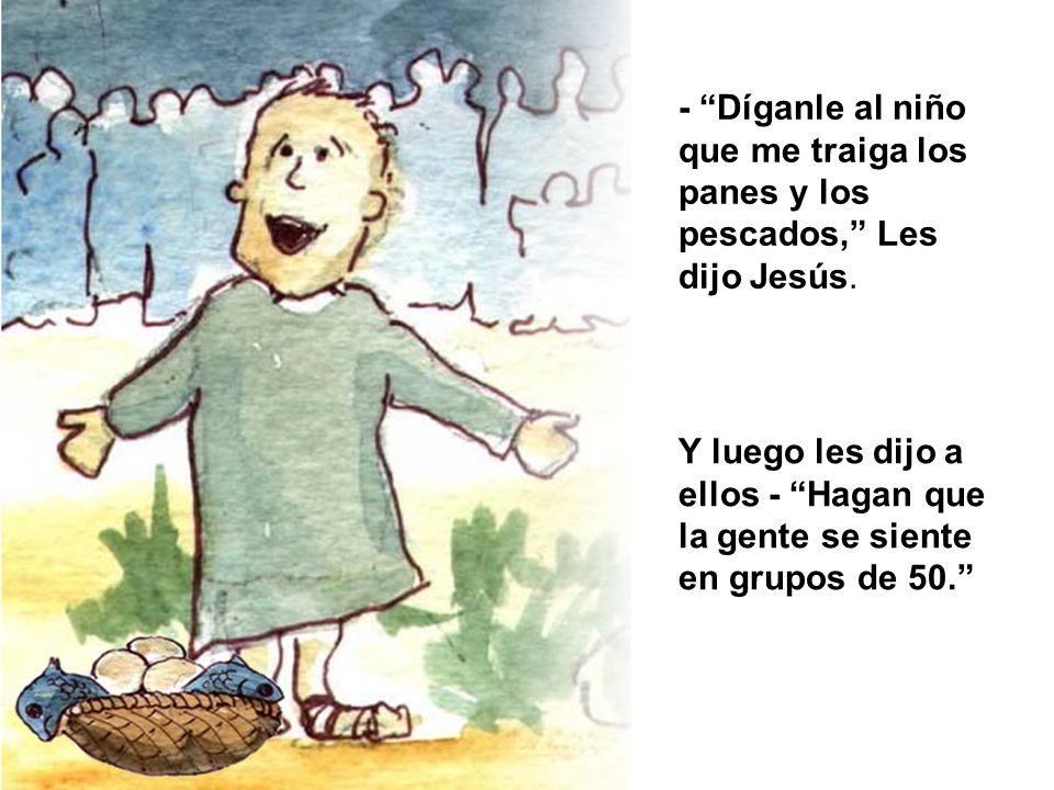 - Díganle al niño que me traiga los panes y los pescados, Les dijo Jesús.