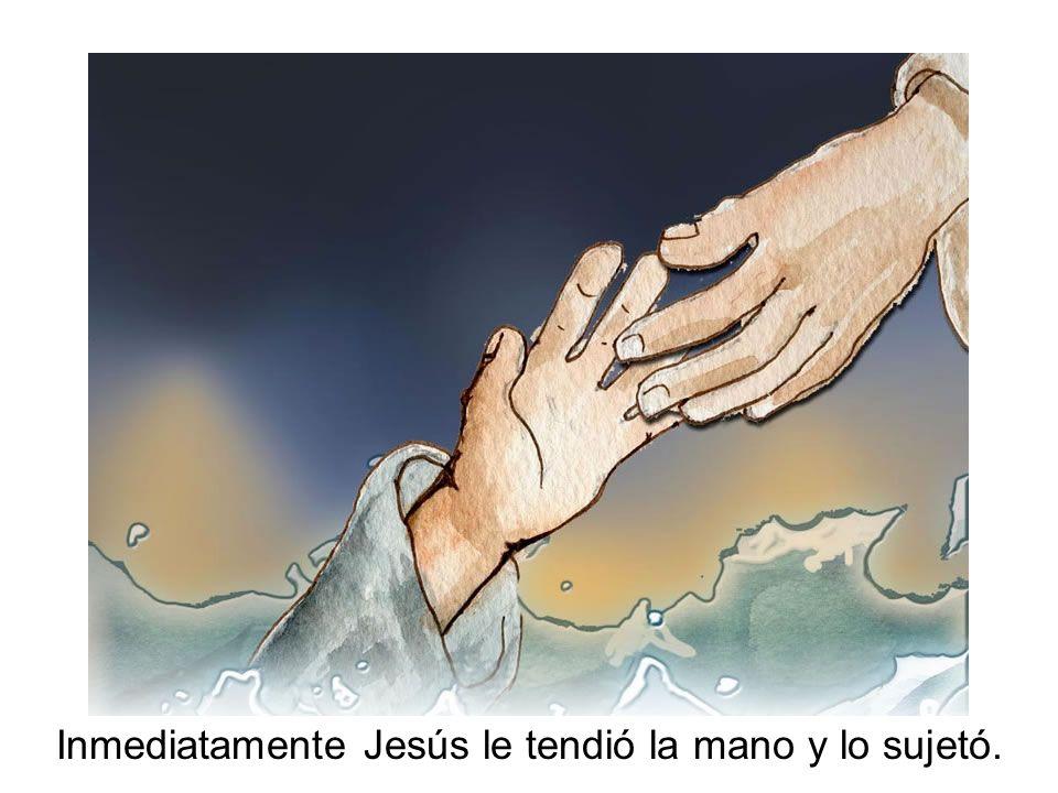 Inmediatamente Jesús le tendió la mano y lo sujetó.