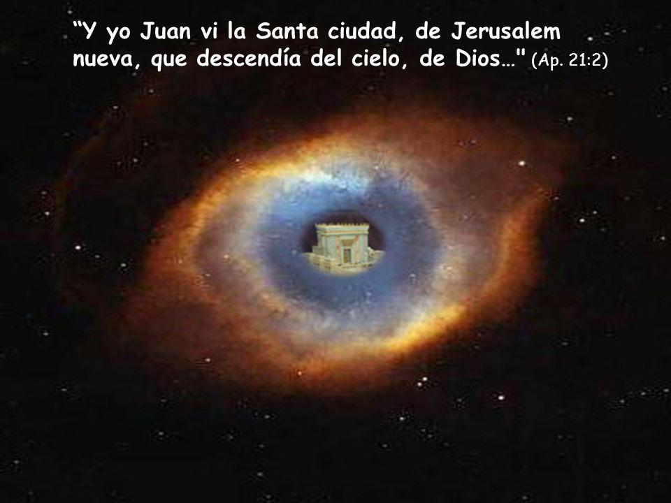 Y yo Juan vi la Santa ciudad, de Jerusalem nueva, que descendía del cielo, de Dios… (Ap. 21:2)