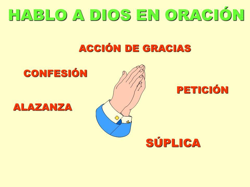 HABLO A DIOS EN ORACIÓN SÚPLICA ACCIÓN DE GRACIAS CONFESIÓN PETICIÓN