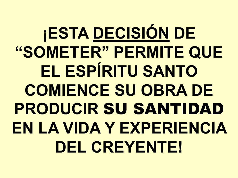 ¡ESTA DECISIÓN DE SOMETER PERMITE QUE EL ESPÍRITU SANTO COMIENCE SU OBRA DE PRODUCIR SU SANTIDAD EN LA VIDA Y EXPERIENCIA DEL CREYENTE!
