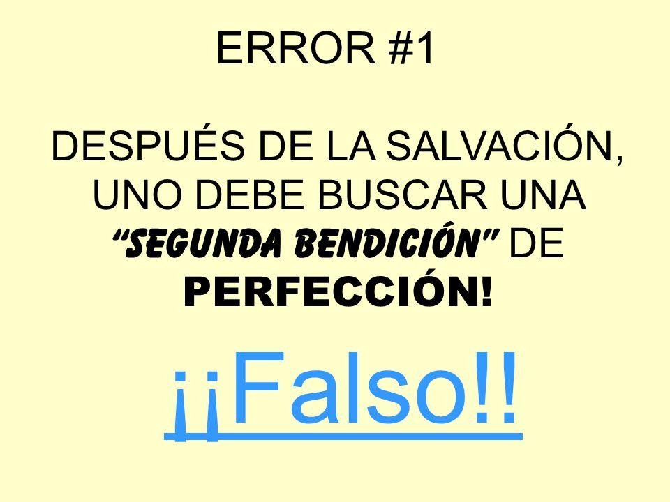 ERROR #1 DESPUÉS DE LA SALVACIÓN, UNO DEBE BUSCAR UNA SEGUNDA BENDICIÓN DE PERFECCIÓN! ¡¡Falso!!