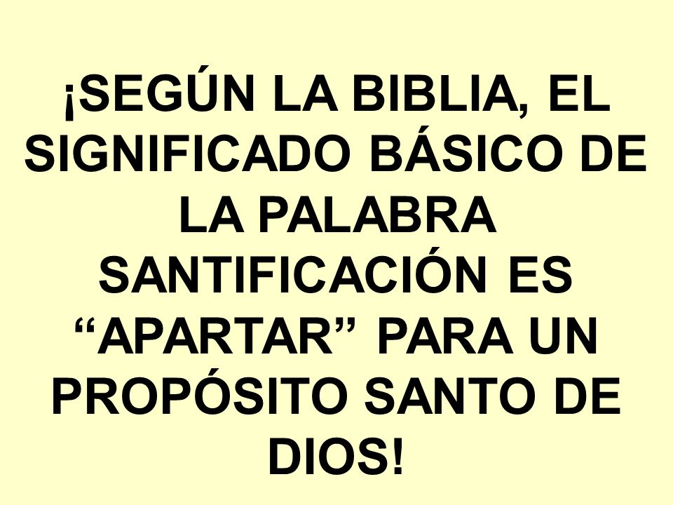 ¡SEGÚN LA BIBLIA, EL SIGNIFICADO BÁSICO DE LA PALABRA SANTIFICACIÓN ES APARTAR PARA UN PROPÓSITO SANTO DE DIOS!