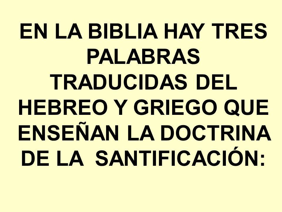 EN LA BIBLIA HAY TRES PALABRAS TRADUCIDAS DEL HEBREO Y GRIEGO QUE ENSEÑAN LA DOCTRINA DE LA SANTIFICACIÓN: