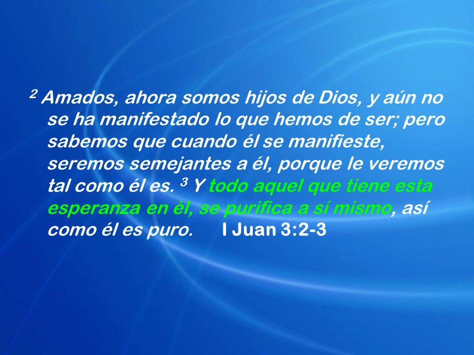 2 Amados, ahora somos hijos de Dios, y aún no se ha manifestado lo que hemos de ser; pero sabemos que cuando él se manifieste, seremos semejantes a él, porque le veremos tal como él es.